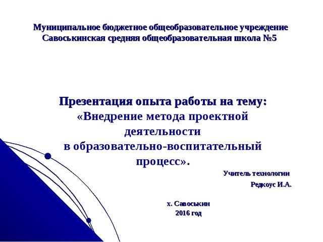 Учитель технологии Редкоус И.А. х. Савоськин 2016 год Муниципальное бюджетно...