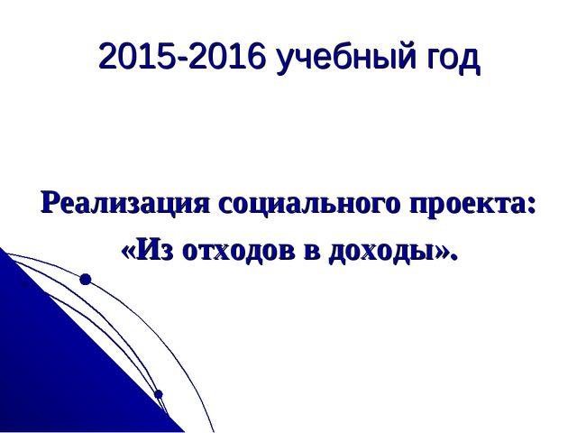 2015-2016 учебный год Реализация социального проекта: «Из отходов в доходы».