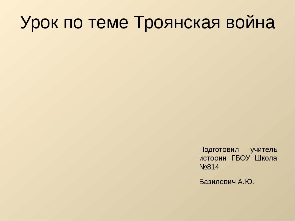 Урок по теме Троянская война Подготовил учитель истории ГБОУ Школа №814 Базил...
