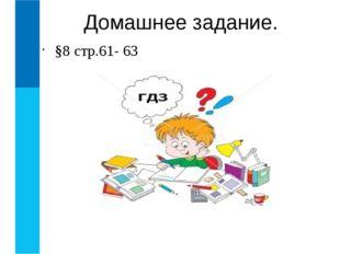§8 стр.61- 63 Домашнее задание.
