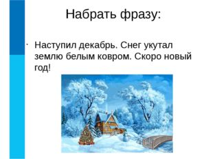 Наступил декабрь. Снег укутал землю белым ковром. Скоро новый год! Набрать ф