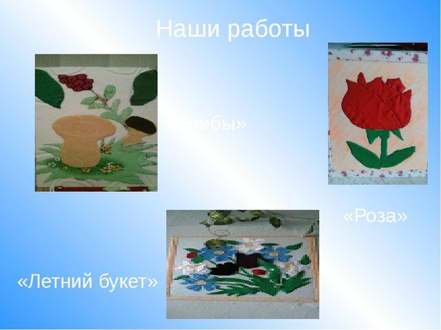 Наши работы «Летний букет» «Роза» «Грибы»