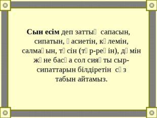Сын есімдеп заттың сапасын, сипатын, қасиетін, көлемін, салмағын, түсін (түр