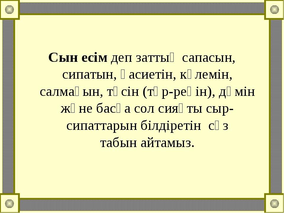 Сын есімдеп заттың сапасын, сипатын, қасиетін, көлемін, салмағын, түсін (түр...