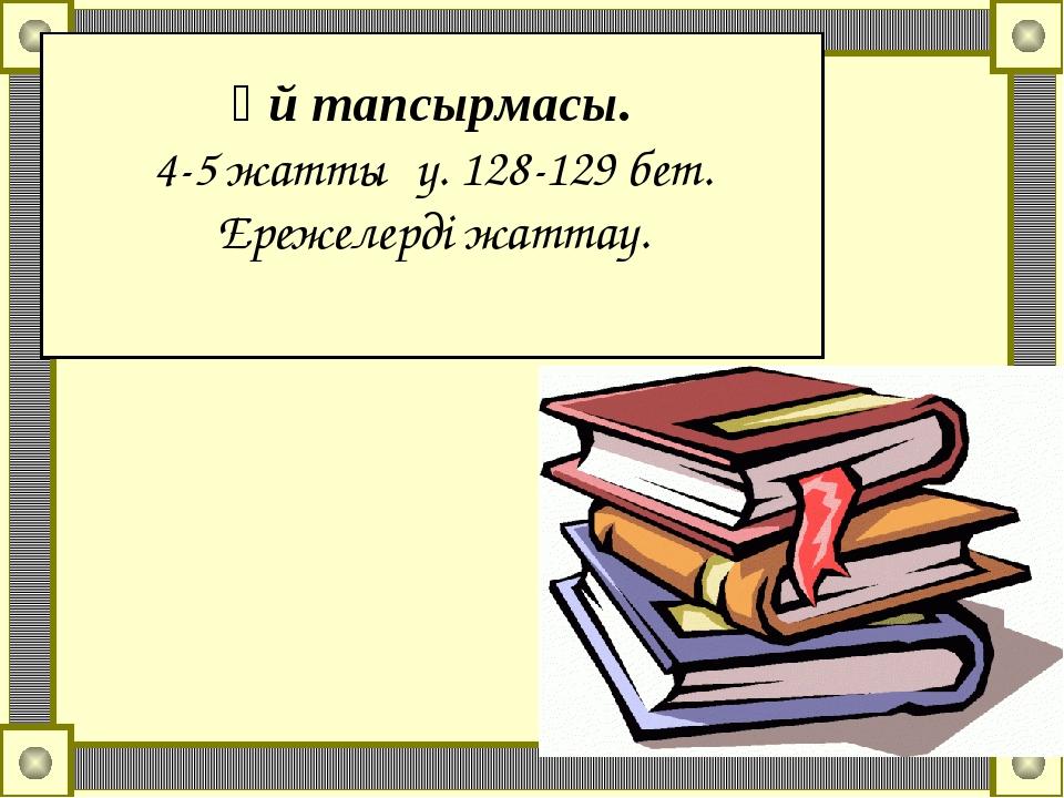 Үй тапсырмасы. 4-5 жаттығу. 128-129 бет. Ережелерді жаттау.