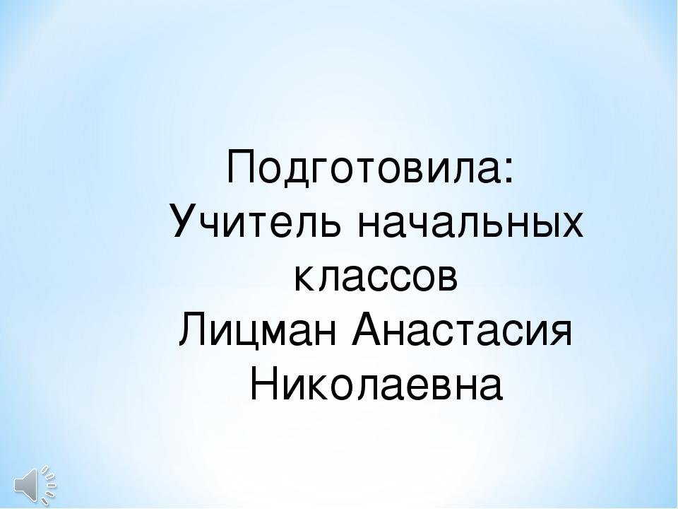 Подготовила: Учитель начальных классов Лицман Анастасия Николаевна