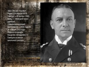 Эрих Йоханн Альберт Редер (24 апреля 1876, Гамбург — 6 ноября 1960, Киль) — н