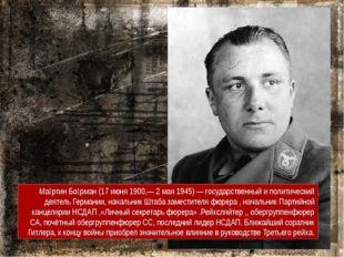 Ма́ртин Бо́рман (17 июня 1900,— 2 мая 1945) — государственный и политический