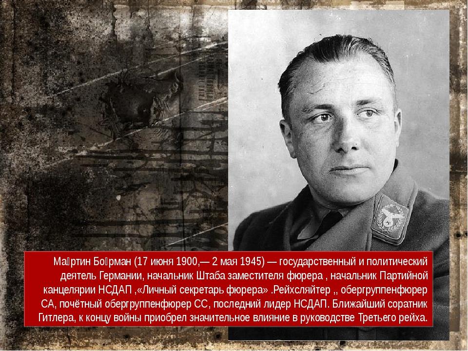 Ма́ртин Бо́рман (17 июня 1900,— 2 мая 1945) — государственный и политический...