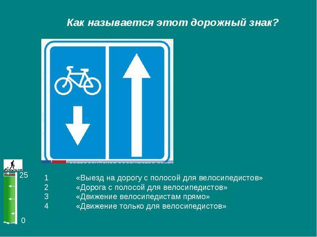 0 25 Как называется этот дорожный знак? 1 «Выезд на дорогу с полосой для вел...