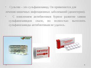 Сульгин – это сульфаниламид. Он применяется для лечения кишечных инфекционны