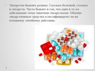 Лекарства бывают разные. Сколько болезней, столько и лекарств. Часто бывает и