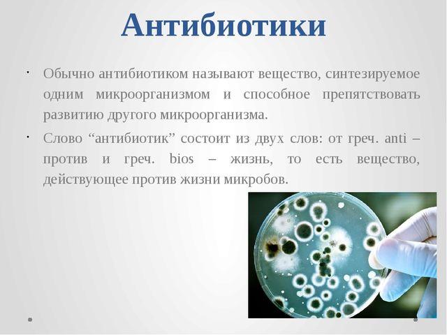 Антибиотики Обычно антибиотиком называют вещество, синтезируемое одним микроо...