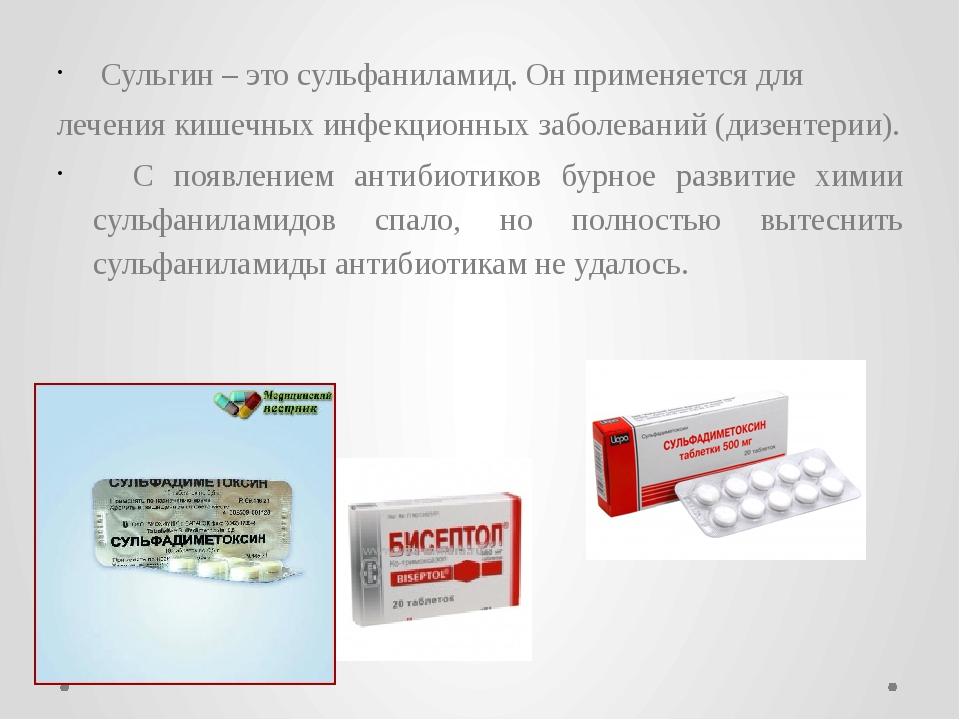 Сульгин – это сульфаниламид. Он применяется для лечения кишечных инфекционны...