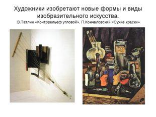 Художники изобретают новые формы и виды изобразительного искусства. В.Татлин