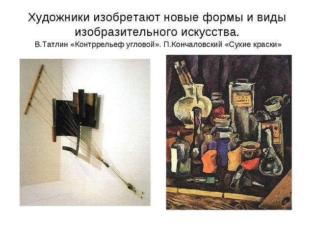 Художники изобретают новые формы и виды изобразительного искусства. В.Татлин...