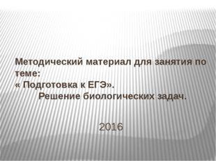 2016 Методический материал для занятия по теме: « Подготовка к ЕГЭ». Решение