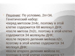 Решение: По условию, 2n=34. Генетический набор: •перед митозом 2n4c, поэтому