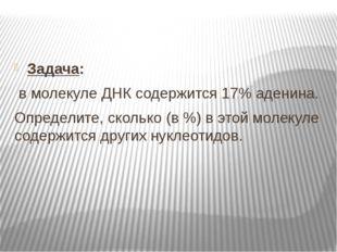 Задача: в молекуле ДНК содержится 17% аденина. Определите, сколько (в %) в э