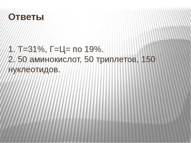 Ответы 1. Т=31%, Г=Ц= по 19%. 2. 50 аминокислот, 50 триплетов, 150 нуклеотидов.