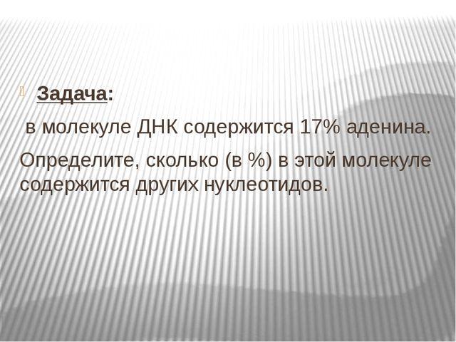 Задача: в молекуле ДНК содержится 17% аденина. Определите, сколько (в %) в э...