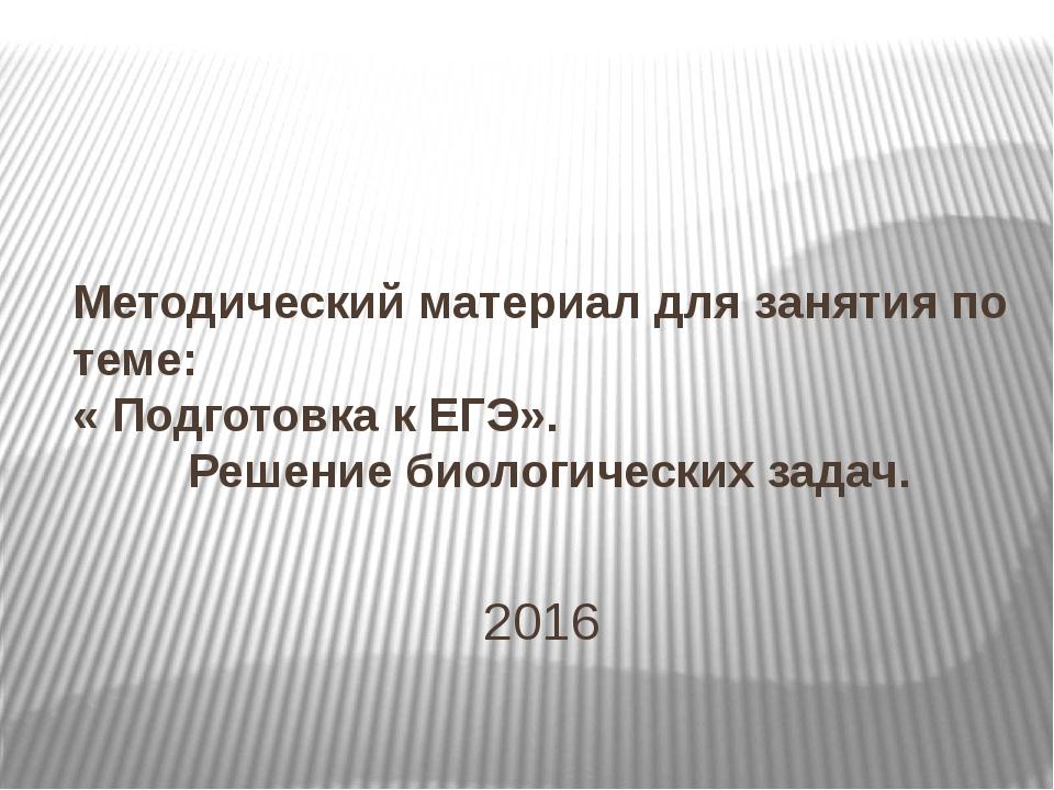 2016 Методический материал для занятия по теме: « Подготовка к ЕГЭ». Решение...