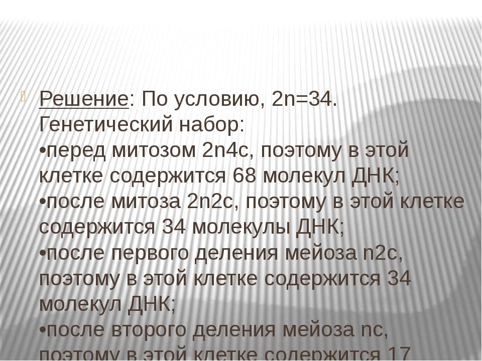 Решение: По условию, 2n=34. Генетический набор: •перед митозом 2n4c, поэтому...