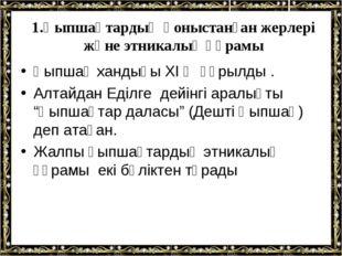 1.Қыпшақтардың қоныстанған жерлері және этникалық құрамы Қыпшақ хандығы XI ғ