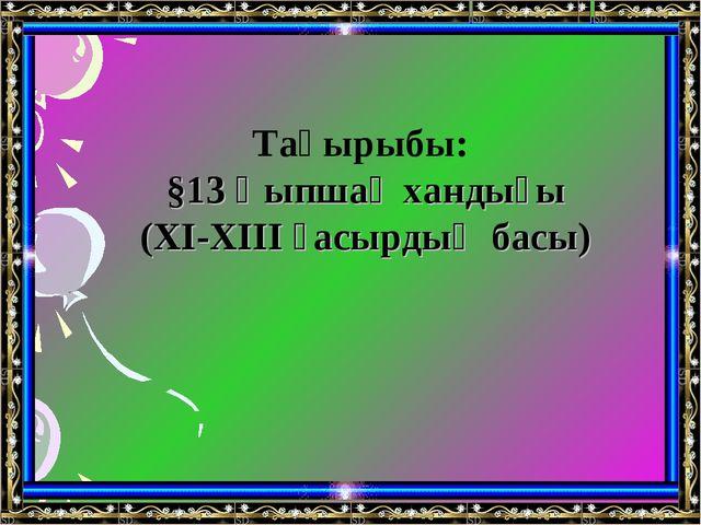 Тақырыбы: §13 Қыпшақ хандығы (XI-XIII ғасырдың басы)
