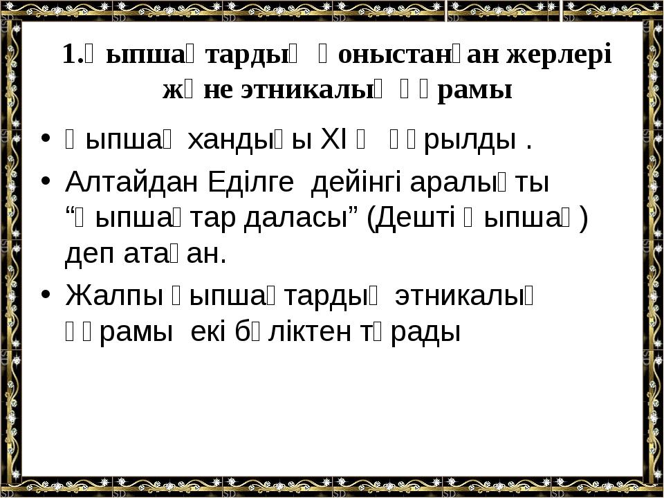 1.Қыпшақтардың қоныстанған жерлері және этникалық құрамы Қыпшақ хандығы XI ғ...