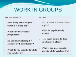 WORK IN GROUPS ASK EACH OTHER How many hoursdo you watch TV every day? What's