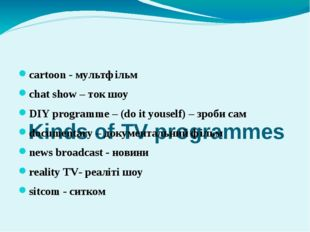 Kinds of TV programmes сartoon - мультфільм chat show – ток шоу DIY programm