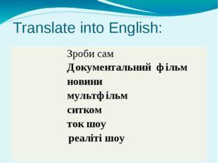 Translate into English: Зробисам Документальнийфільм новини мультфільм ситком