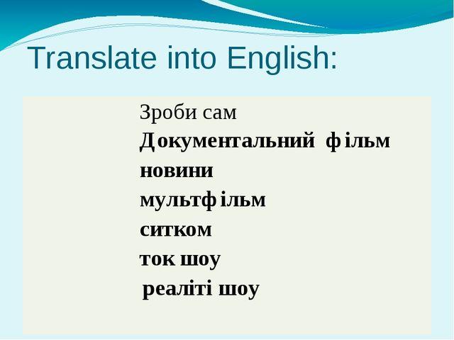 Translate into English: Зробисам Документальнийфільм новини мультфільм ситком...