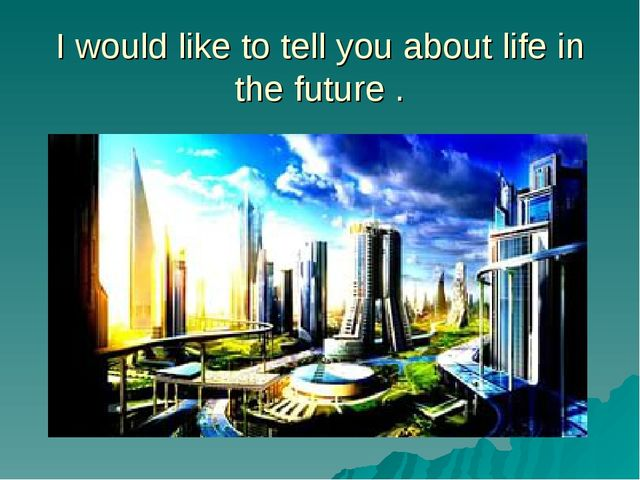 I would like to tell you about life in the future .