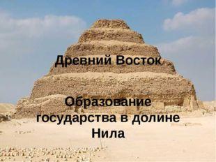 Древний Восток Образование государства в долине Нила