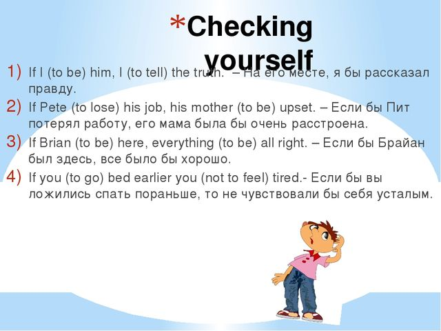Checking yourself If I (to be) him, I (to tell) the truth. – На его месте, я...