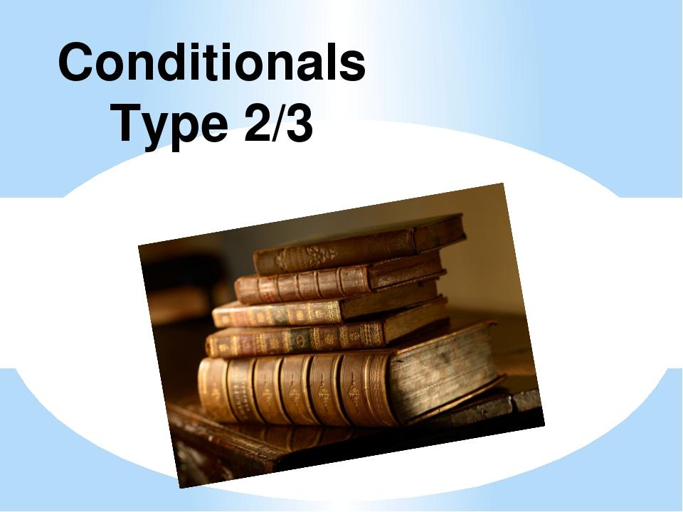 Conditionals Type 2/3