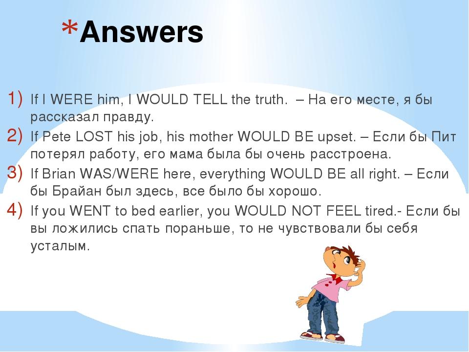 Answers If I WERE him, I WOULD TELL the truth. – На его месте, я бы рассказал...