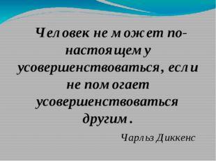 Человек не может по- настоящему усовершенствоваться, если не помогает усовер