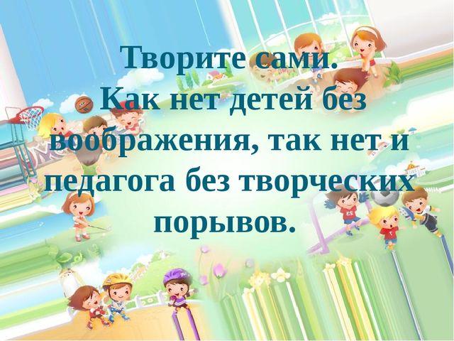 Творите сами. Как нет детей без воображения, так нет и педагога без творчески...