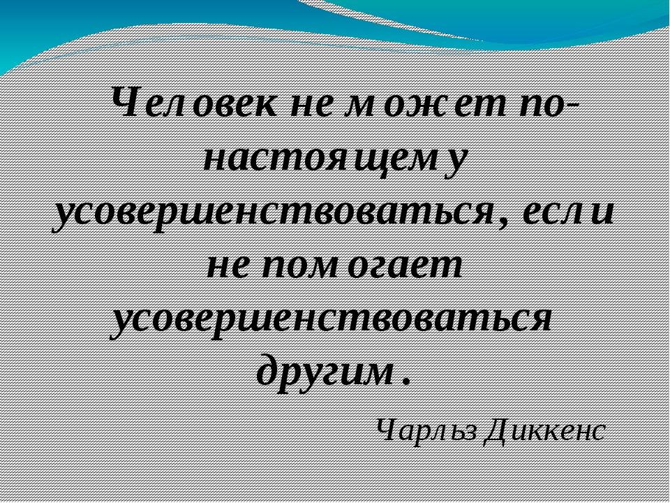 Человек не может по- настоящему усовершенствоваться, если не помогает усовер...