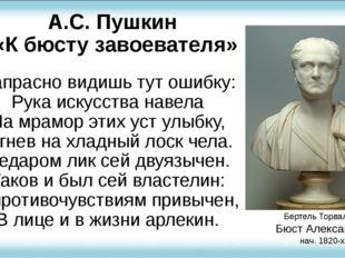 А.С. Пушкин «К бюсту завоевателя» Напрасно видишь тут ошибку: Рука искусства