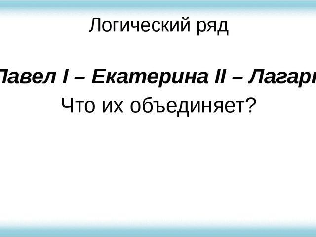 Логический ряд Павел I – Екатерина II – Лагарп Что их объединяет?