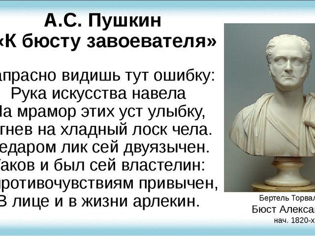 А.С. Пушкин «К бюсту завоевателя» Напрасно видишь тут ошибку: Рука искусства...