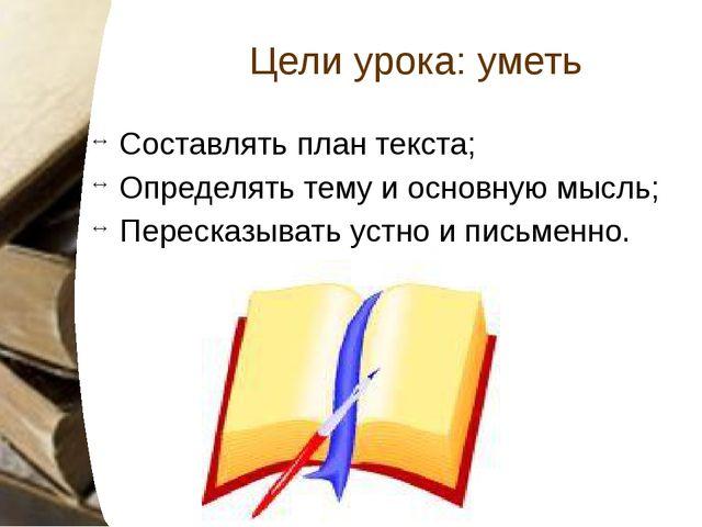 Цели урока: уметь Составлять план текста; Определять тему и основную мысль; П...