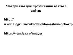 Материалы для презентации взяты с сайта: http://www.alegri.ru/rukodelie/domas