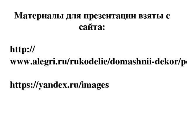 Материалы для презентации взяты с сайта: http://www.alegri.ru/rukodelie/domas...