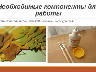 Необходимые компоненты для работы Осенние листья, картон, клей ПВА, ножницы,