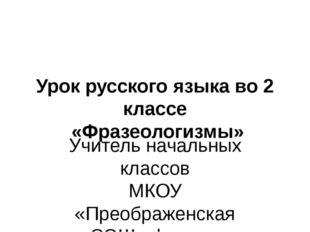 Урок русского языка во 2 классе «Фразеологизмы» Учитель начальных классов МК